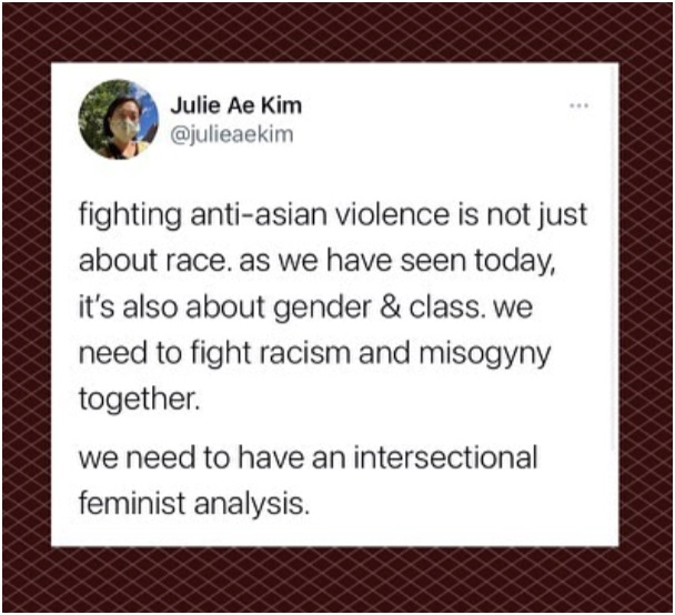 """Photo of a tweet from Julie Ae Kim @julieaekim Text reads: """"fighting anti-asian violence is not just about race. as we have seen today, it's also about gender & class. we need to fight racism and misogyny together. we need to have an intersectional feminist analysis."""