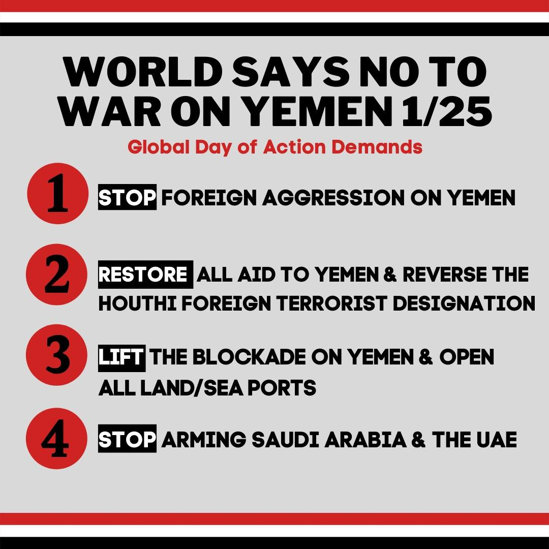 """Stripes colors of Yemen flag at top and bottom - red, white, black. Text reads """"World Says No To War on Yemen 1/25 - Global Day of Action Demands 1) Stop Foreign Aggression on Yemen 2) Restore All Aid to Yemen and Reverse the Houthi Foreign Terrorist Designation 3) Lift the Blockade on Yemen & Open All land/Sea Ports 4) Stop arming Saudi Arabia & the UAE"""