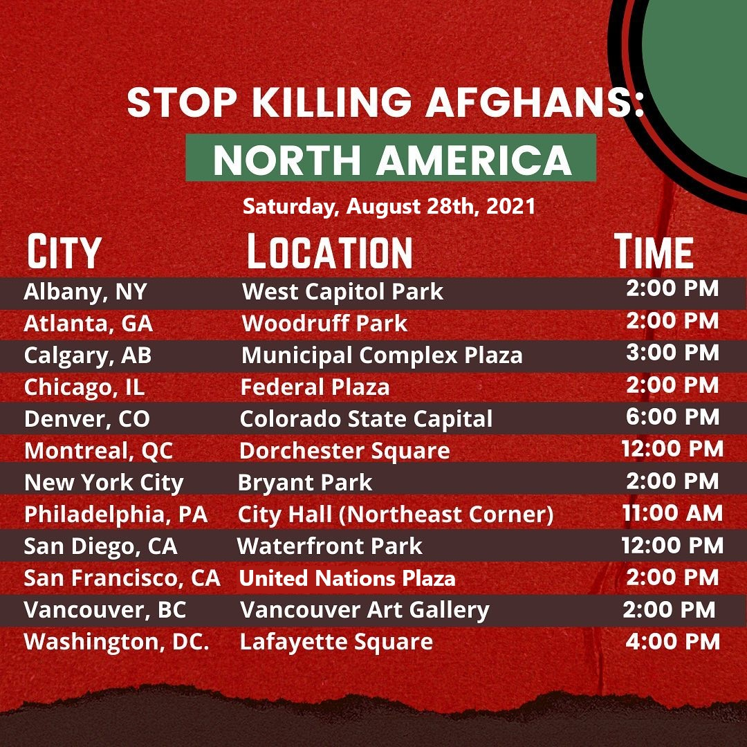 """Lists of cities and times for day of action """"Stop Killing Afghans - North America"""" on Saturday August 28th, 2021. Albany, NY West Capitol Park 2 pm. Atlanta, GA Woodruff Park 2 pm. Calgary, AB Municipal Center Complex 3 pm. Chicago, IL Federal Plaza 2 pm. Denver, CO Colorado State Capital 6 pm. Montreal, QC Dorchester Square 12 pm. New York City Bryant Park 2 pm. Philadelphia, PA City Hall (Northeast Corner) 11 am. San Diego, CA Waterfront Park 12 pm. San Francisco, CA UN Plaza 2 pm. Vancouver, BC Vancouver Art Gallery 2 pm. Washington DC Lafayette Square 4 pm."""