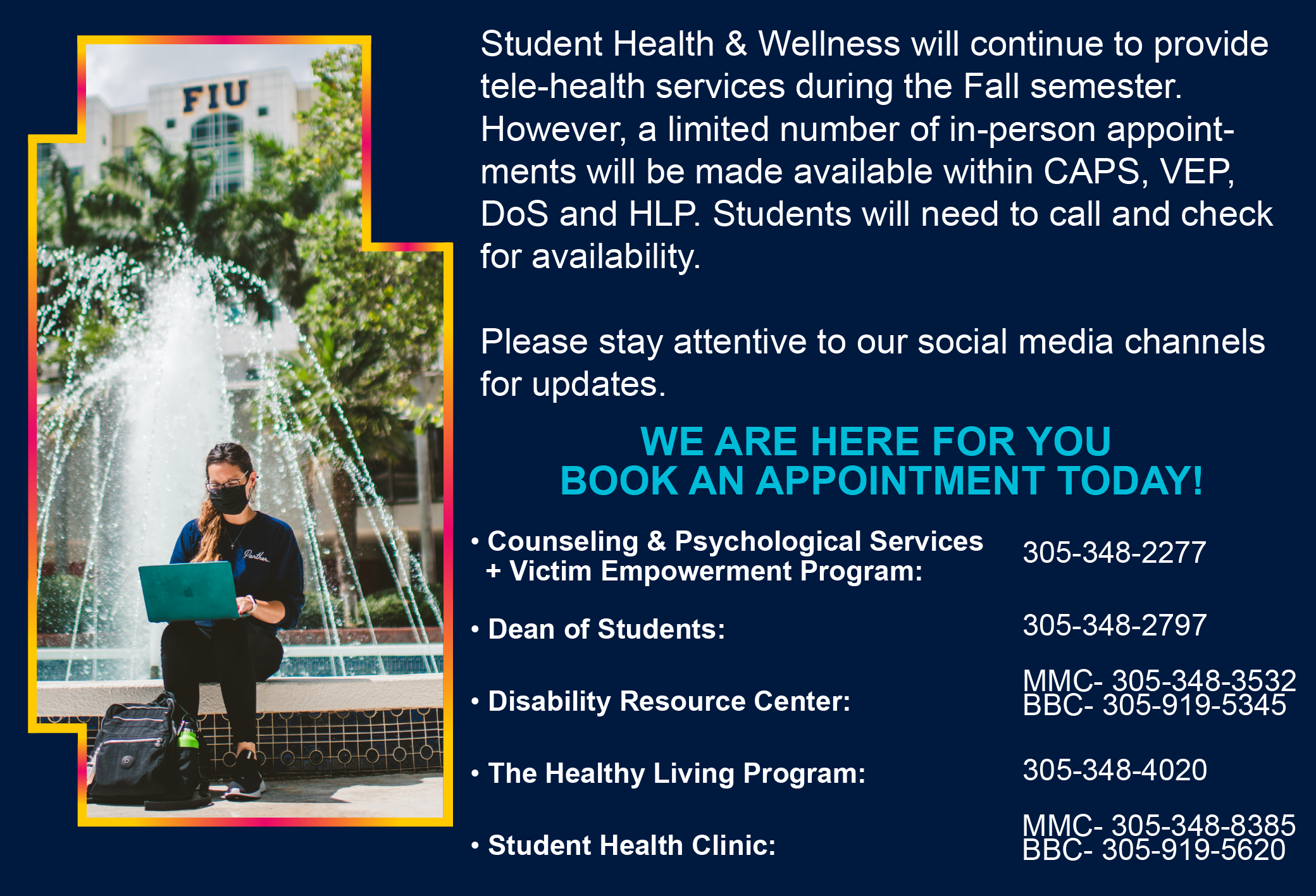 Student health & wellness will continue to provide tele-health services during the Fall semester. However, a limited number of in-person appointments will be made available with CAPS, VEP, DoS and HLP. Students will need to call and check for availability. Please stay attentive to our social media channels for updates. We are here for you book an appointment today!   Counseling & Psychological Services + Victim Empowerment Program: 305-348-2277 Dean of students: 305-348-2797 Disability resource center: MMC- 305-348—3532, BBC- 305-919-5345 The Healthy Living Program: 305-348-4020 Student Health Clinic: MMC- 305-348-8385, BBC- 305-919-5620