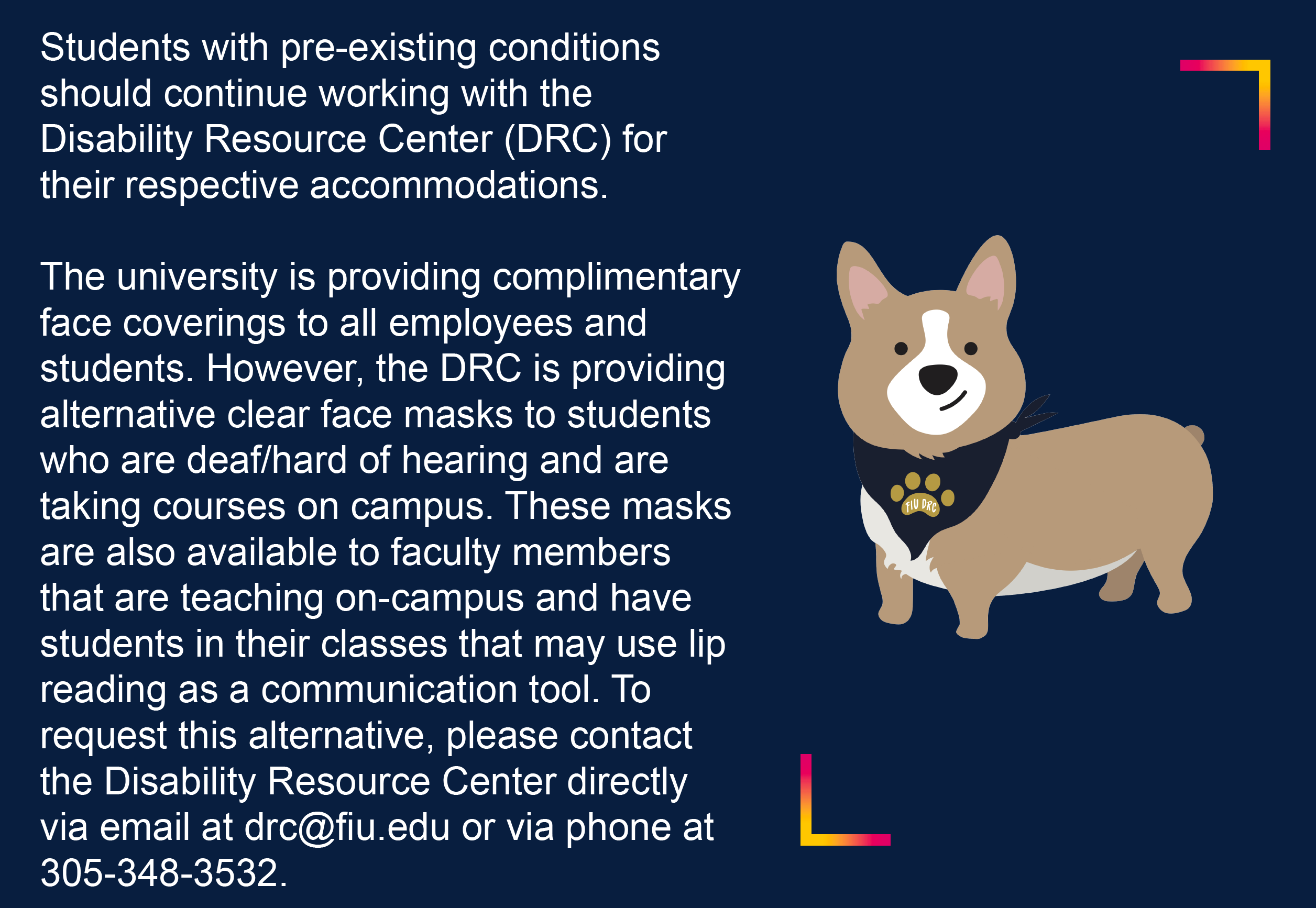 Students with pre-existing conditions should continue working with the Disability Resource Center (DRC) for their respective accommodations. The university is providing complimentary face coverings to all employees and students. However, the DRC is providing alternative clear face masks to students who are deaf / hard of hearing and taking courses on campus. These masks are also available to faculty members that are teaching on-campus and have students in their classes that may use lip reading as a communication tool. To request this alternative, please contact the Disability Resource Center directly via email at drc@fiu.edu or via phone at 305-348-3532.