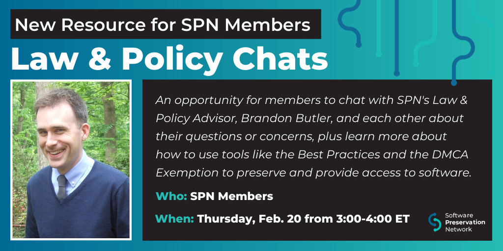 New Resource for SPN Members: Law & Policy Chats. An opportunity for members to chat with SPN's Law & Policy Advisor, Brandon Butler, and each other about their questions or concerns, plus learn more about how to use tools like the Best Practices and the DMCA Exemption to preserve and provide access to software. Who: SPN Members. When: Thursday, February 20 from 3:00-4:00 pm ET.