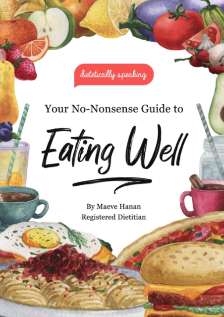Your No-Nosense Guide to Eating Well by Maeve Hanan (Registered Dietitian) book cover. The title of the book is written in black in the centre, there is an orange Dietetically Speaking logo above this and the text is surrounded by colourful images of food including: fruit, vegetables, a burger, a pizza a some drinks like juice and coffee.