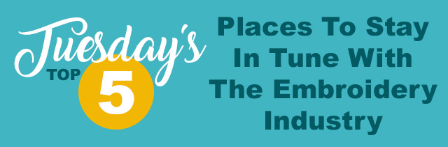 tuesdays top 5 places to stay in tune with the embroidery industry