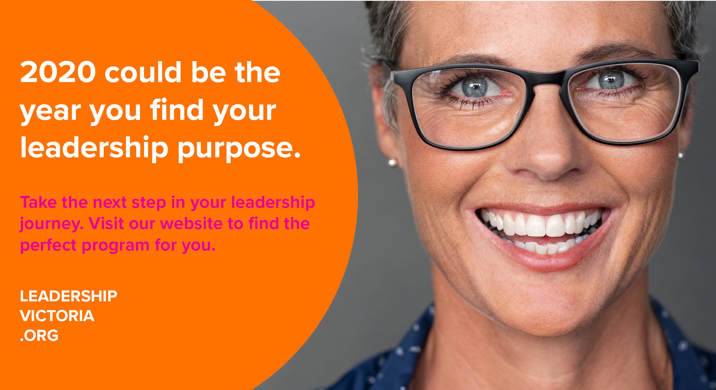A woman in her 30s- to 40s wearing glasses with short hair is smiling at the camera. There is an orange shape on the left which includes the text: 202 could be the year you find your leadership purpose. Take the next step in your leadership journey. Visit our website to find the perfect program for you. Leadership Victoria Org. Click the image to be taken to the website.