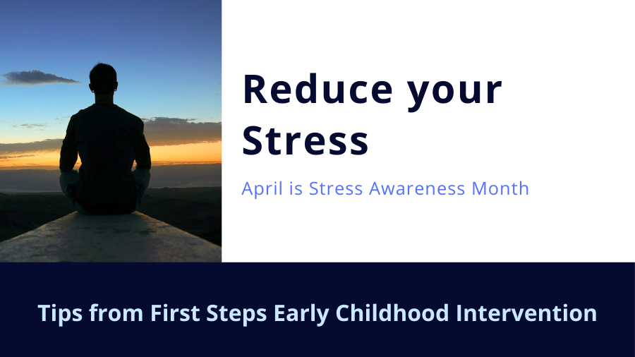 Reduce your stress. April is Stress Awareness Month. Tips from First Steps Early Childhood Intervention.