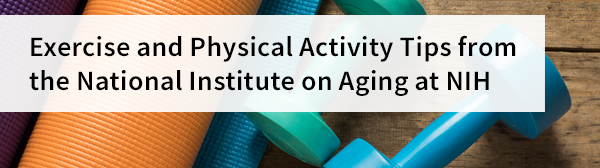 Exercise and Physical Activity Tips from the National Institute on Aging at NIH