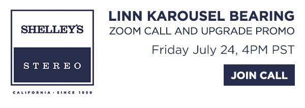 Shelley's Stereo   Linn Karousel Bearing Zoom Call and Upgrade Promo - Friday July 24, 2020 at 4PM PST