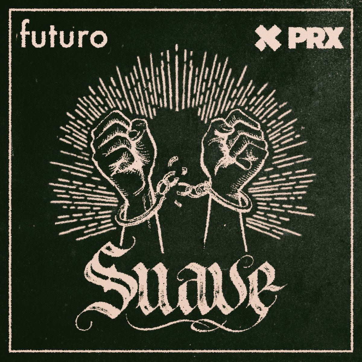 The podcast art for the show Suave, a black square with a beige border. The Futuro and PRX logos are in the top left and right corners, and a pair of fists in broken handcuffs are highlighted. The word Suave is in script below the fists.