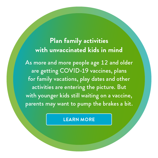 Plan family activities with unvaccinated kids in mind. Learn more.