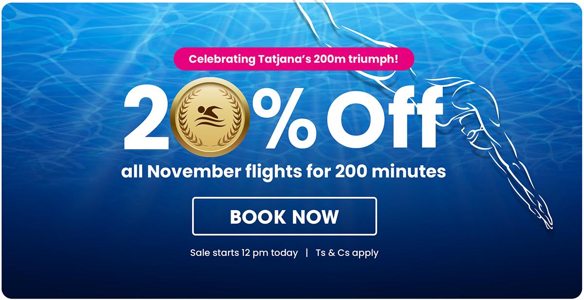 Celebrating Tatjana's 200m triumph! 20% OFF all November flights for 200 minutes - Book Now!