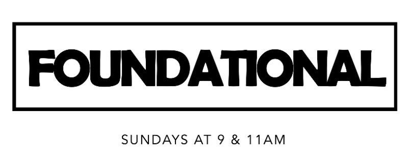 Foundational | Sundays at 9 & 11am