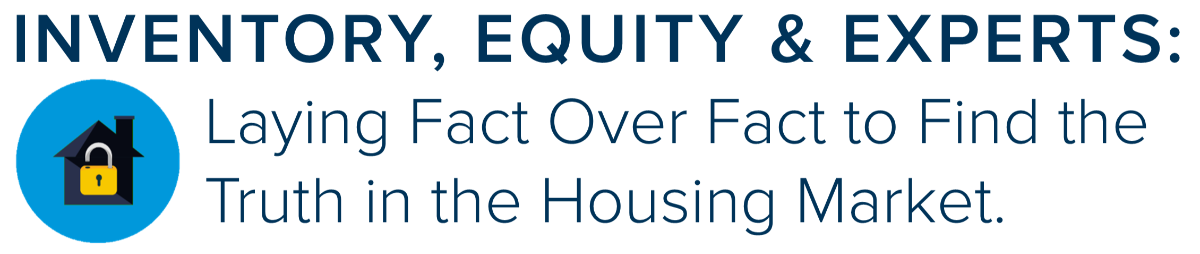 Inventory, Equity & Experts: Laying fact upon fact over fact to find the truth in the housing market.