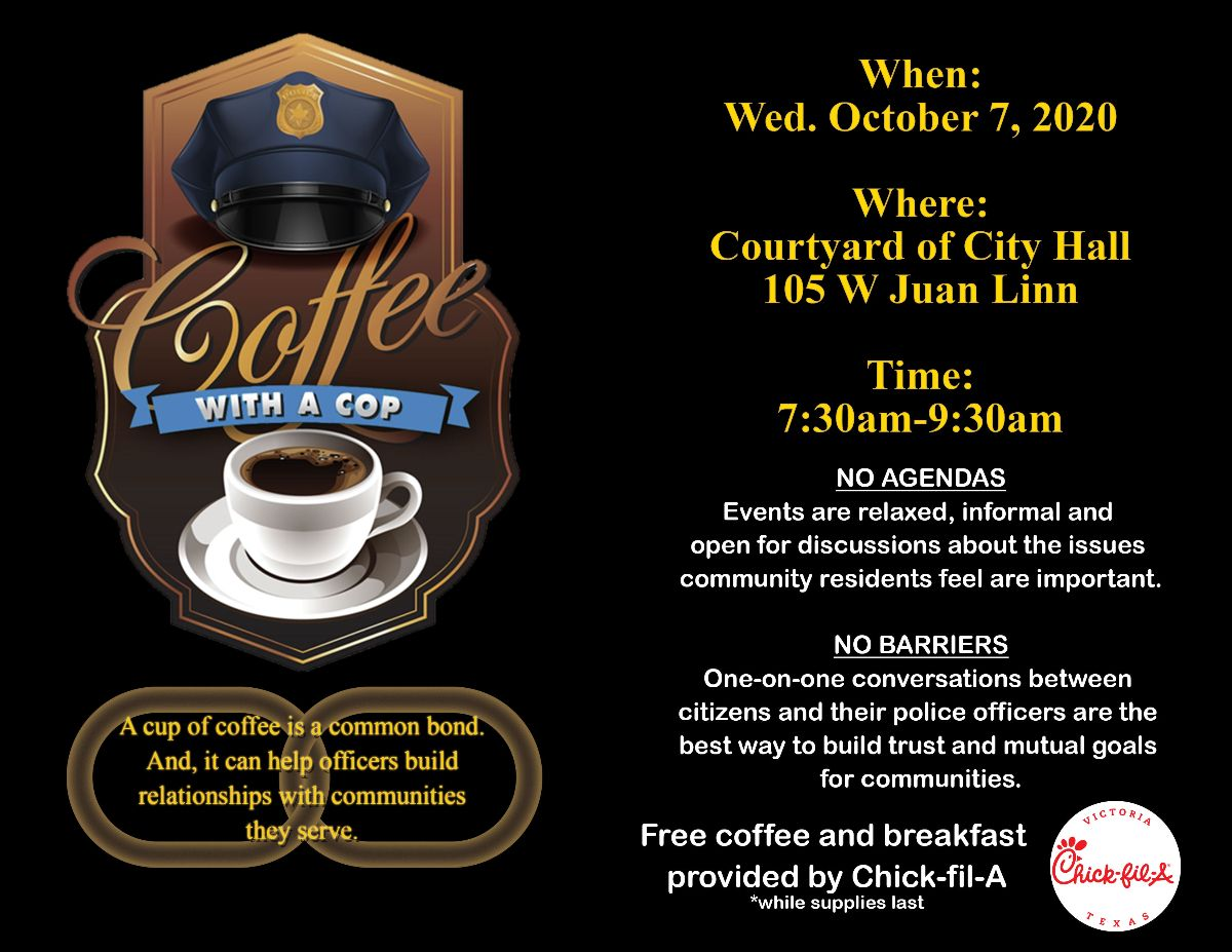 Coffee with a Cop. A cup of coffee is a common bond. And, it can help officers build relationships with the communities they serve. When: Wednesday, Oct. 7, 2020. Where: Courtyard of City Hall, 105 W. Juan Linn. Time: 7:30 a.m. to 9:30 a.m. No agendas. Events are relaxed, informal and open for discussions about the issues community residents feel are important. No barriers. One-on-one conversations between citizens and their police officers are the best way to build trust and mutual goals for communities. Free coffee and breakfast provided by Chick-fil-A while supplies last.