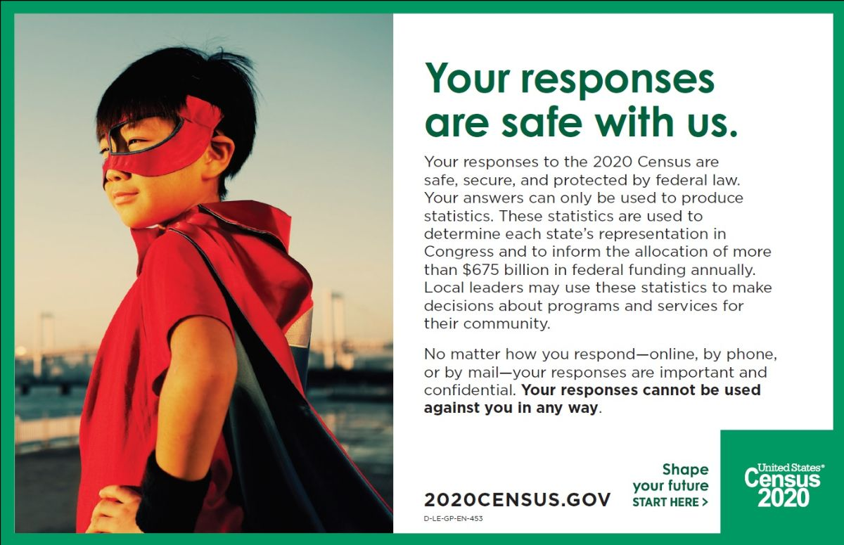 Your responses to the 2020 Census are safe, secure, and protected by federal law. Your responses cannot be used against you in any way. Visit 2020census.gov.