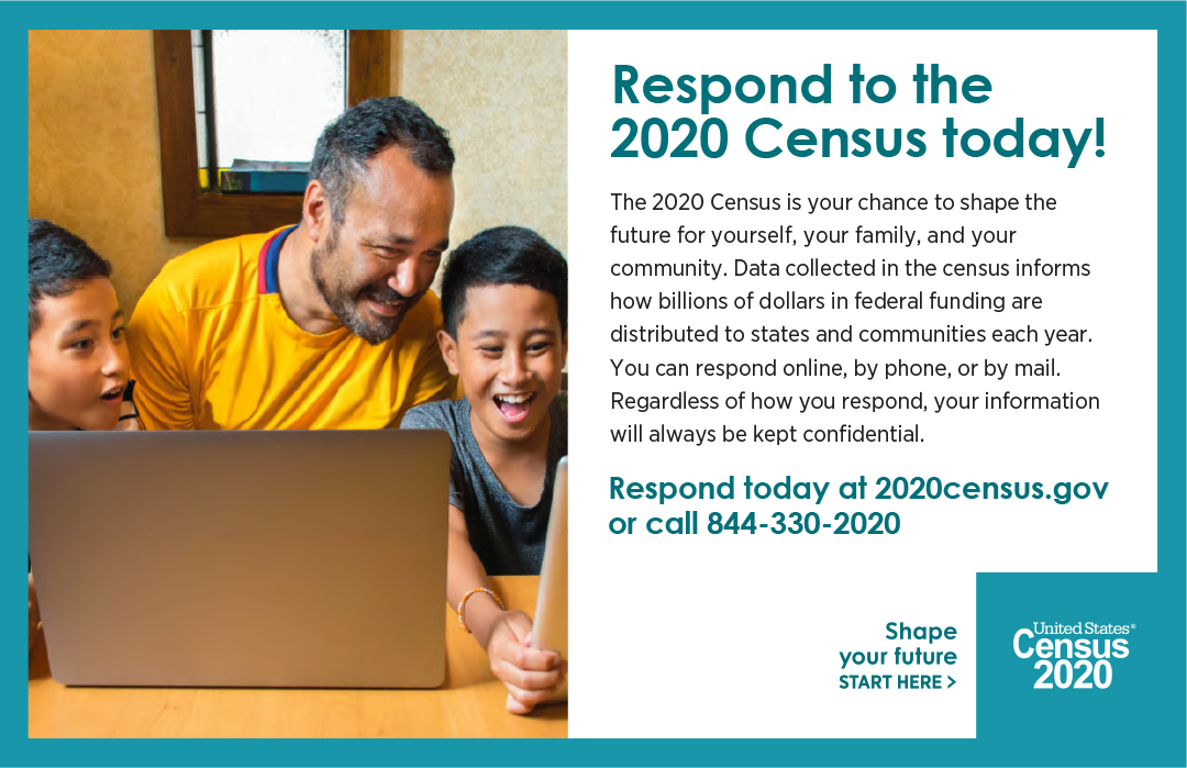 Respond to the 2020 Census today! The 2020 Census is your chance to shape the future for yourself, your family, and your community. Data collected in the census informs how billions of dollars in federal funding are distributed to states and communities each year. You can respond online, by phone, or by mail. Regardless of how you respond, your information will always be kept confidential. Respond today at 2020census.gov or call 844-330-2020