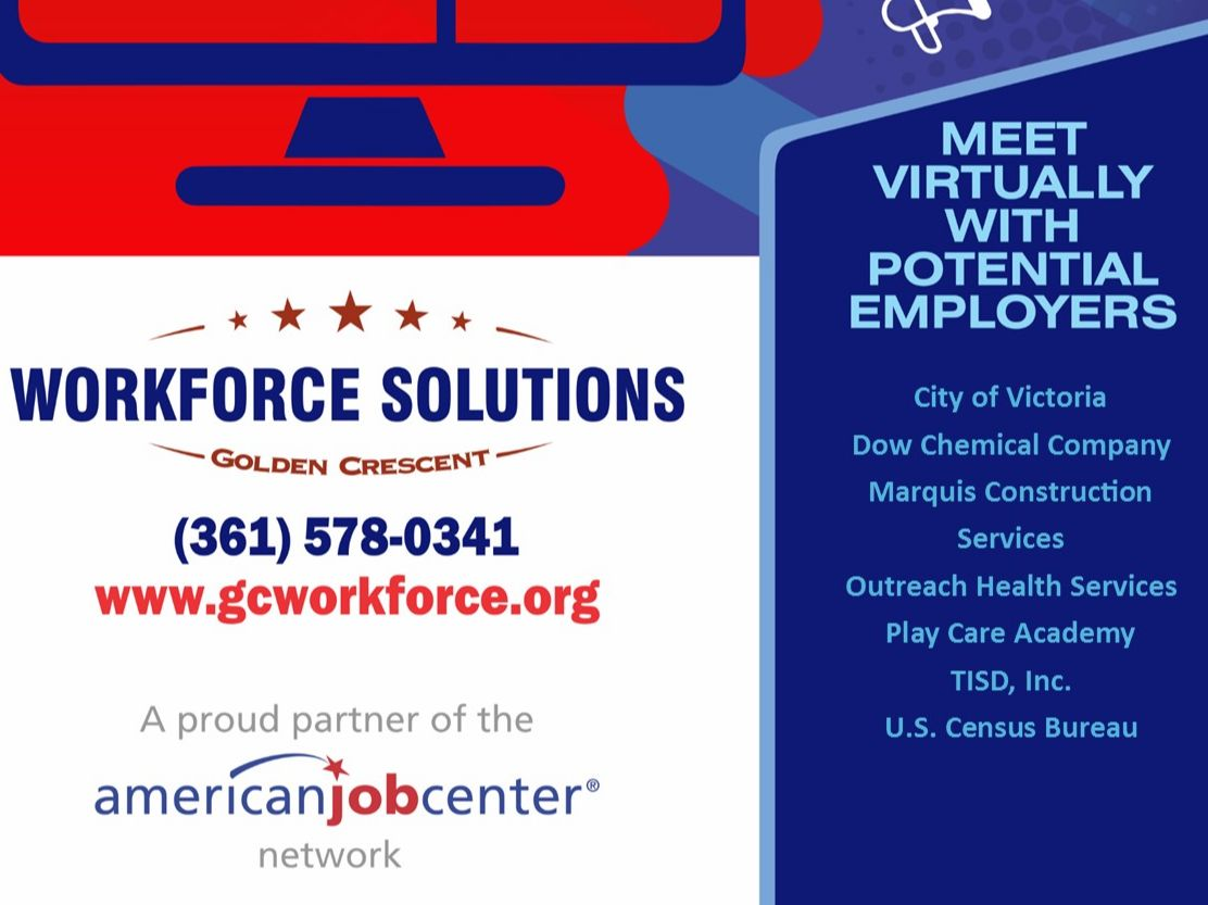 Workforce Solutions Golden Crescent. 361-578-0341. www.gcworkforce.org. A proud partner of the American Job Center network. Meet virtually with potential employers: City of Victoria, Dow Chemical Company, Marquis Construction Services, Outreach Health Services, Play Care Academy, TISD Inc., U.S. Census Bureau
