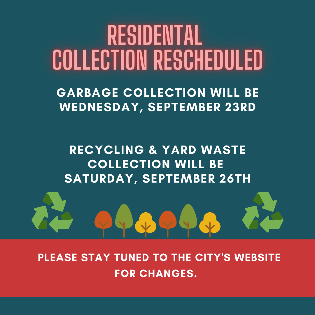Residential collection rescheduled. Garbage collection will be Wednesday, September 23rd. Recycling and yard waste collection will be Saturday, September 26th. Please stay tuned to the City's website for changes.