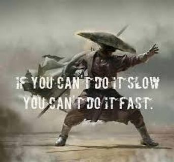 If you can't do it slow you can't do it fast.