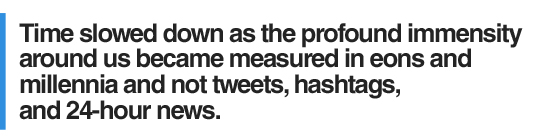 Time slowed down as the profound immensity around us became measured in eons and millennia and not tweets, hashtags, and 24-hour news.
