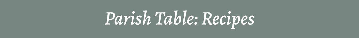 Parish Table: Recipes