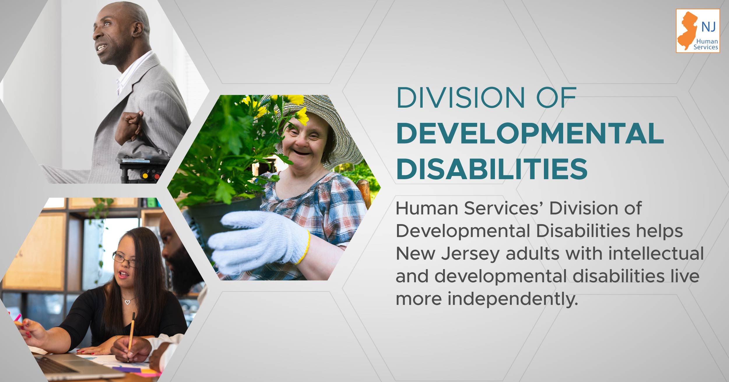 A collage of individuals with developmental disabilities, with the wording: Division of Developmental Disabilities - Human Services' Division of Developmental Disabilities helps New Jersey adults with intellectual and developmental disabilities live more independently.