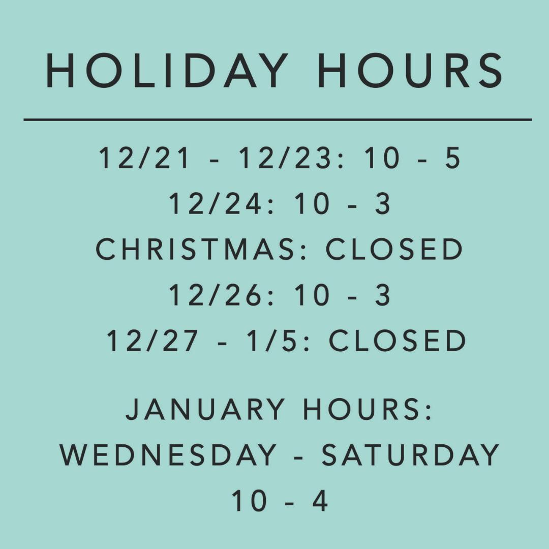 Holiday Hours: 12/21-23 10 - 5: 12/24 10-3: 12/25 closed: 12/26 10-3: 12/27 - 1/5 closed: January Hours: Wednesday - Saturday 10-4