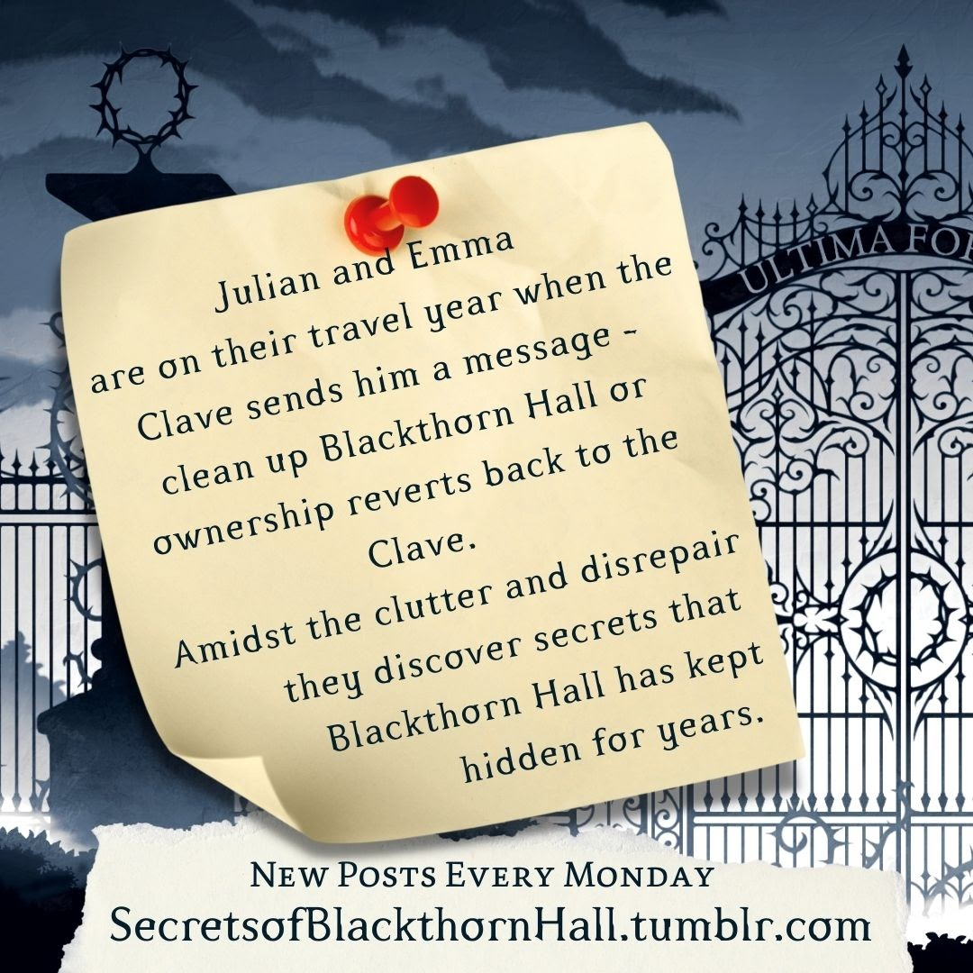 post it displaying the words: Julian and Emma are on their travel year when the Clave sends him a message - clean up Blackthorn Hall or ownership reverts back to the Clave. Amidst the clutter and disrepair they discover secrets that Blackthorn Hall has kept hidden for years.