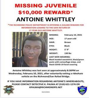 May be an image of 1 person and text that says '6:40 Done Whittley_Flyer_PDF.PDF MISSING JUVENILE $10,000 REWARD* ANTOINE WHITTLEY THE RICHMOND POLICE DEPARTMENT OFFERING $10,000 REWARD FOR INFORMATION LEADING SAFE 17-YEAR OLD ANTOINE WHITTLEY. MISSING: AGE: HAIR: EYES: February 10, 2021 17 years old Brown Black WEIGHT: WEARING: Black sweatshirt, black/green pants mouflage and black COVID-15 facial covering Antoine was seen approximately 8:30PM on Wednesday, February 2021, after voluntarily exiting rideshare vehicle Richmond/San Rafael Bridge. IF YOU HAVE INFORMATION REGARDING ANTOINE'S WHEREABOUTS, PLEASE CONTACT DETECTIVE PALMA (510) 621-12760 KPALMA@RICHMONDPD.NET 02/17/2021'