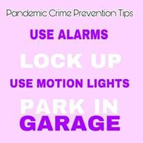 May be an image of one or more people and text that says 'Pandemic Crime Prevention Tips USE ALARMS LOCK UP USE MOTION LIGHTS PARK IN GARAGE'