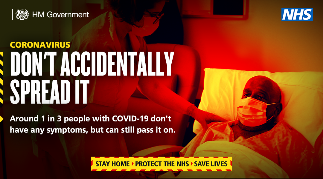 An HM Government picture showing a sick man in a hospital bed, wearing a face covering, being cared for by a nurse also in a face covering. Above the image it says: 'Coronavirus, dont accidentally spread it. Around 1 in 3 people with covid-19 dont have any symptoms, but can still pass it on,'