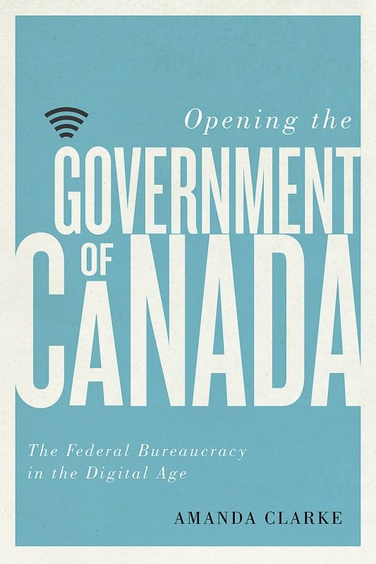 Opening the Government of Canada: the Federal Bureaucracy in the Digital Age