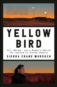 Yellow Bird: oil, murder and a woman's search for justice in Indian country Sierra Crane Murdoch
