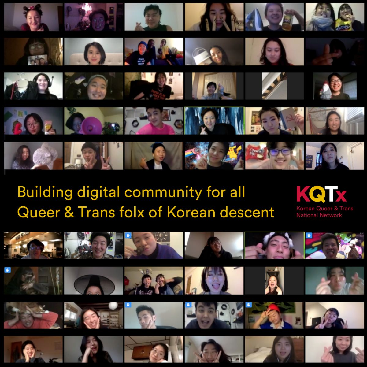 "Image with black background and yellow text that reads ""Building digital community for all Queer & Trans folx of Korean descent"". Image contains screenshots of 54 call participants on Zoom"