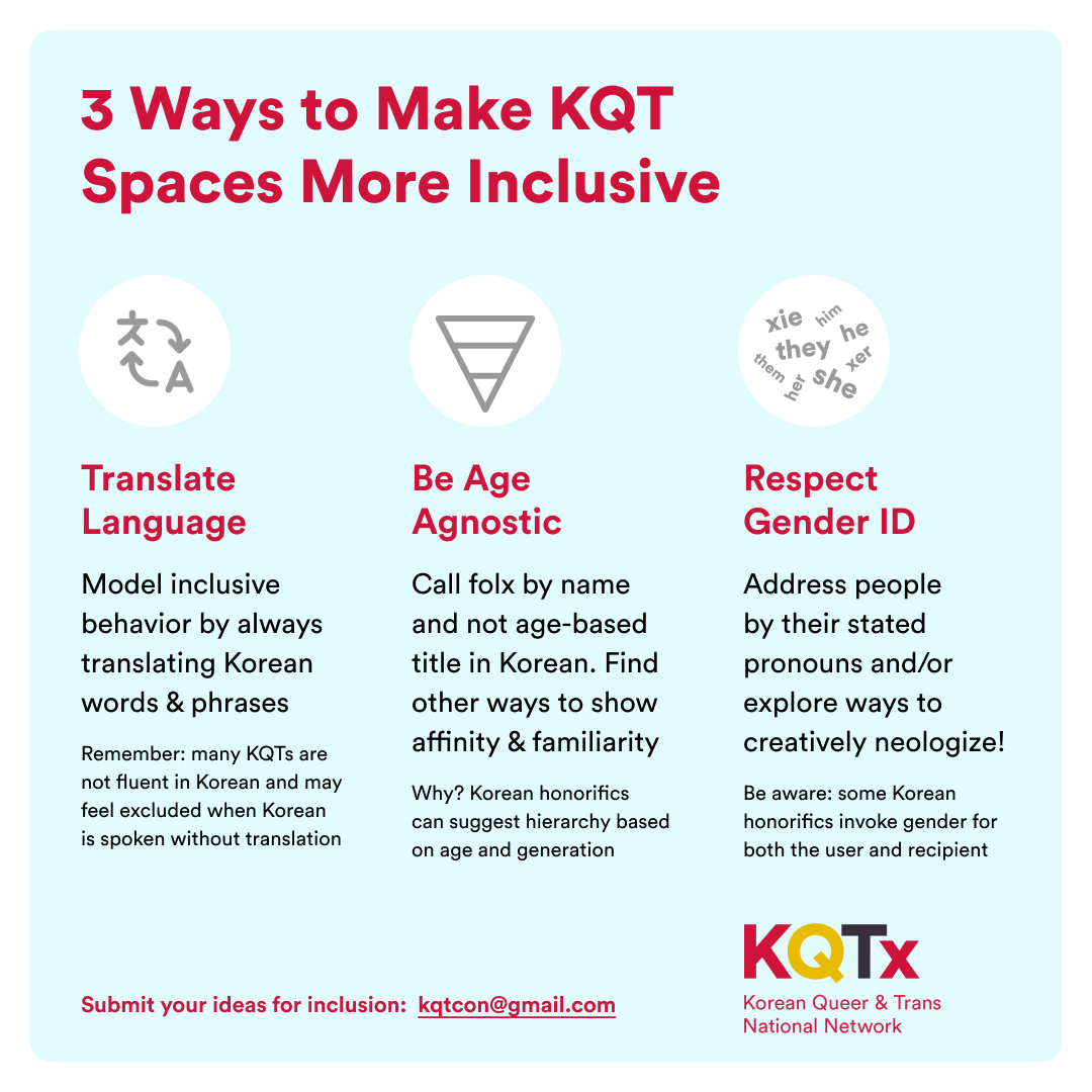 Light blue image with white border, red text. Title: 3 Ways to Make KQT Spaces More Inclusive. Body Text: Translate Language: Model inclusive behavior by always translating Korean words & phrases. Remember, many KQTs are not fluent in Korean and may feel excluded when korean is spoken without translation. Be Age Agnostic: Call folx by name and not age-based title in Korean. Find other ways to show affinity and familiarity. Why? Korean honorifics can suggest hierarchy based on age and generation. Respect Gender ID: Address people by their stated pronouns and/or explore ways to creatively neologize! Be aware, some Korean honorifics invoke gender for both the user and the recipient. KQTx National Network