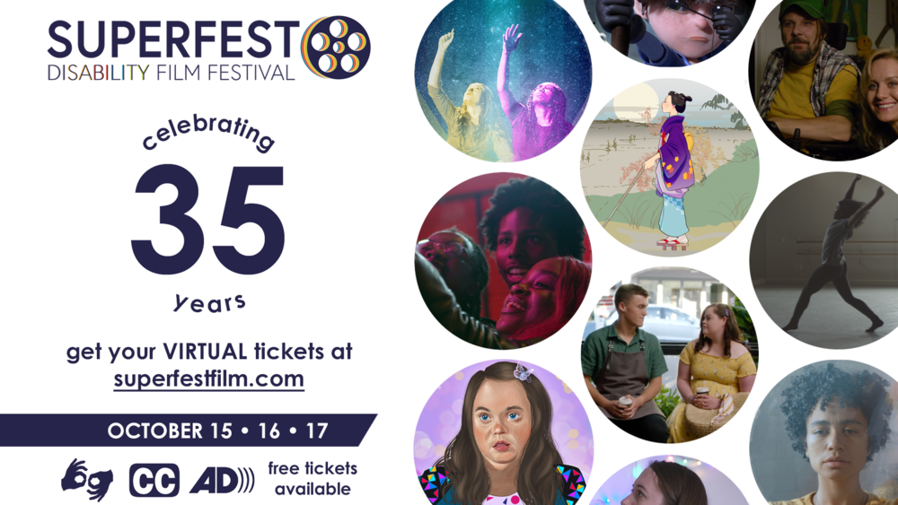 Text reads: Superfest Disability Film Festival. Celebrating 35 years. Get your virtual tickets at superfestfilm.com. October 15, 16, 17. ASL, captioning, and audio description provided. Free tickets available. On the image there are multiple circles of various film stills. One features an illustration of a white woman with Down syndrome wearing a multicolor shirt, one features a drawing of a blind Japanese woman, and another features a Black woman dancing.
