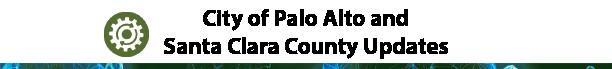 City of Palo Alto and Santa Clara County Updates