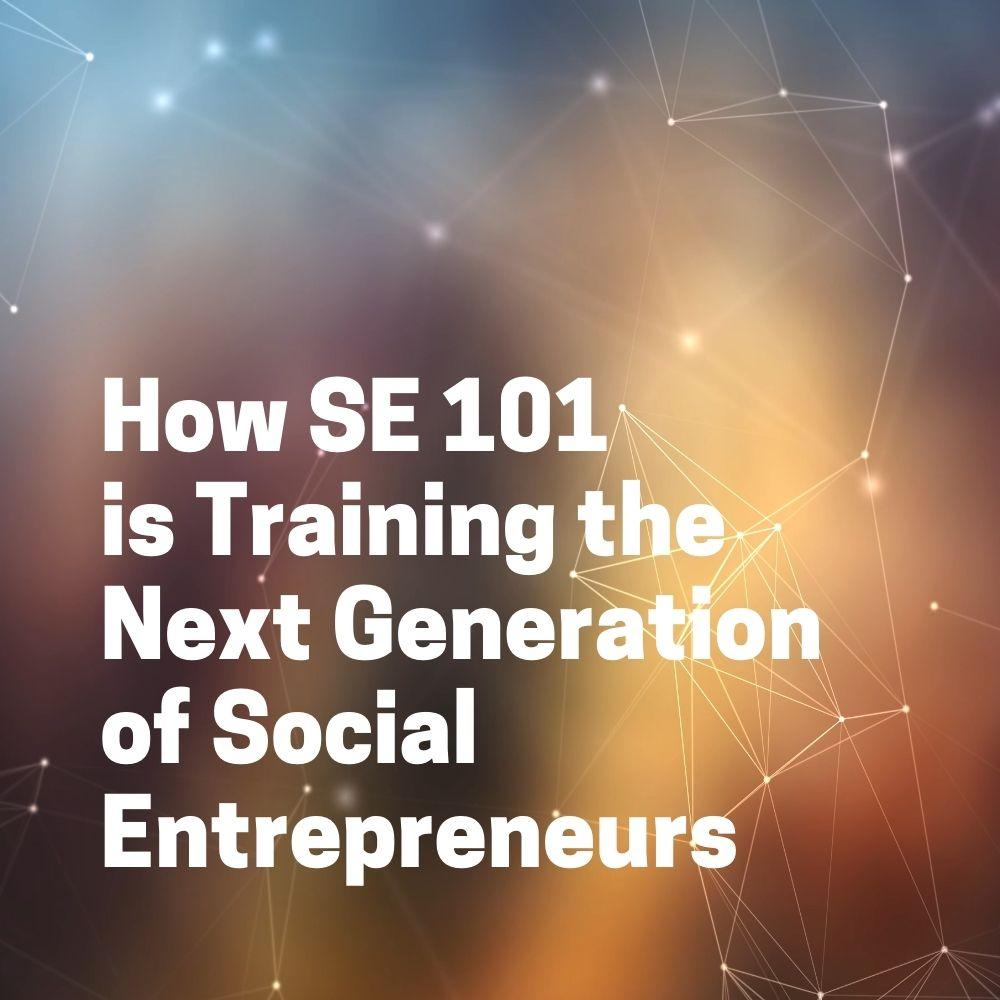 How Social Entrepreurship 101 is Training the Next Generation of Social Entrepreneurs