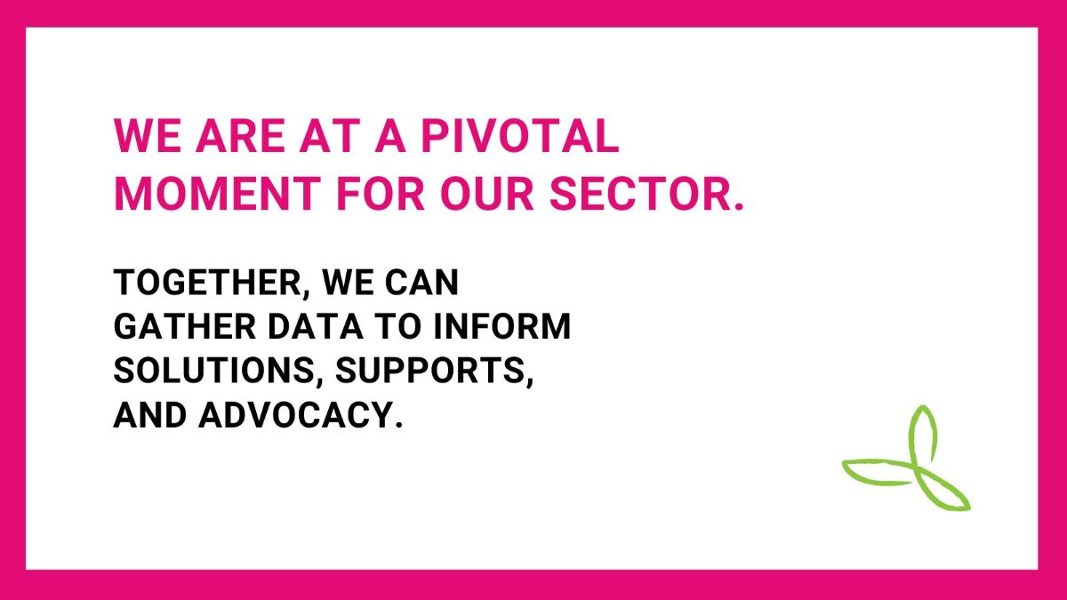 We are at a pivotal moment for our sector. Together, we can gather data to inform solutions, supports, and advocacy.