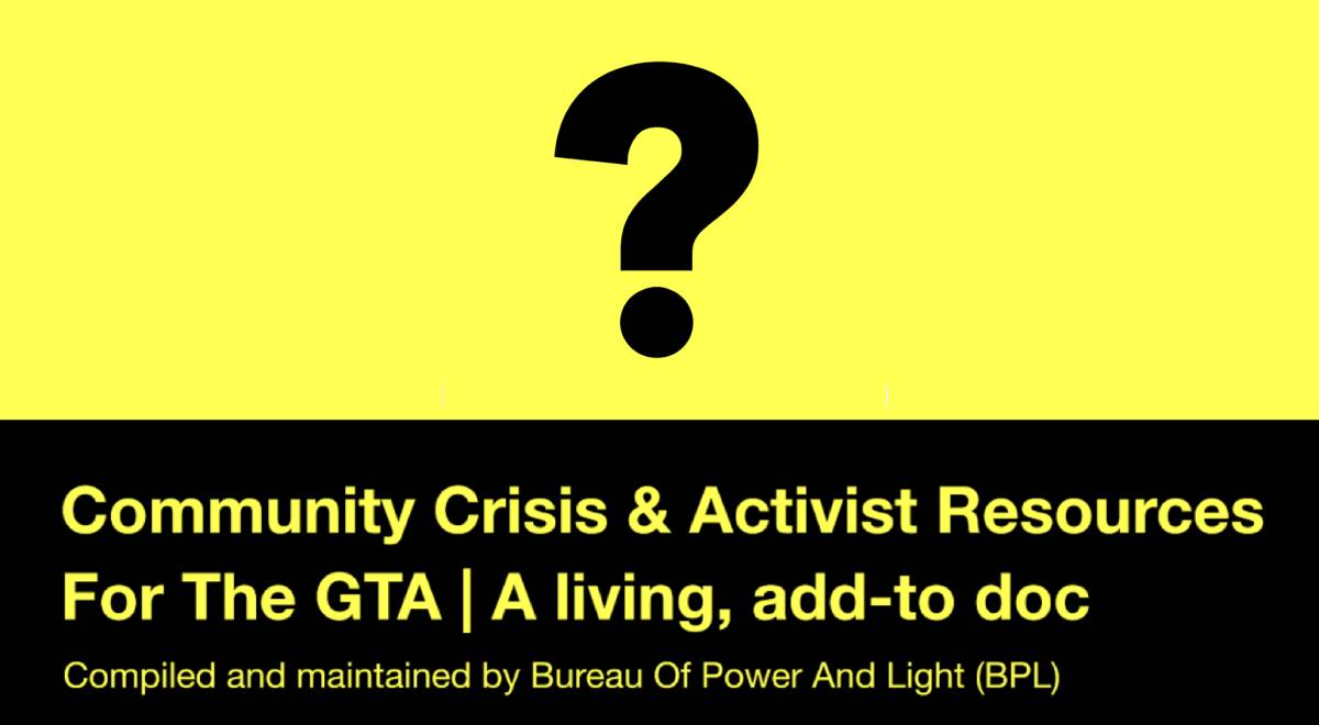 Community Crisis and Activist Resources for the Greater Toronto Area, a living, add-to document compiled and maintained by the Bureau of Power and Light.