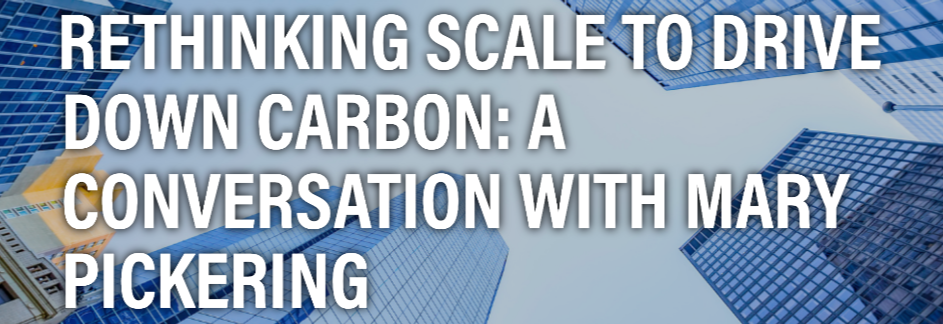 Rethinking Scale to Drive Down Carbon: A Conversation with Mary Pickering