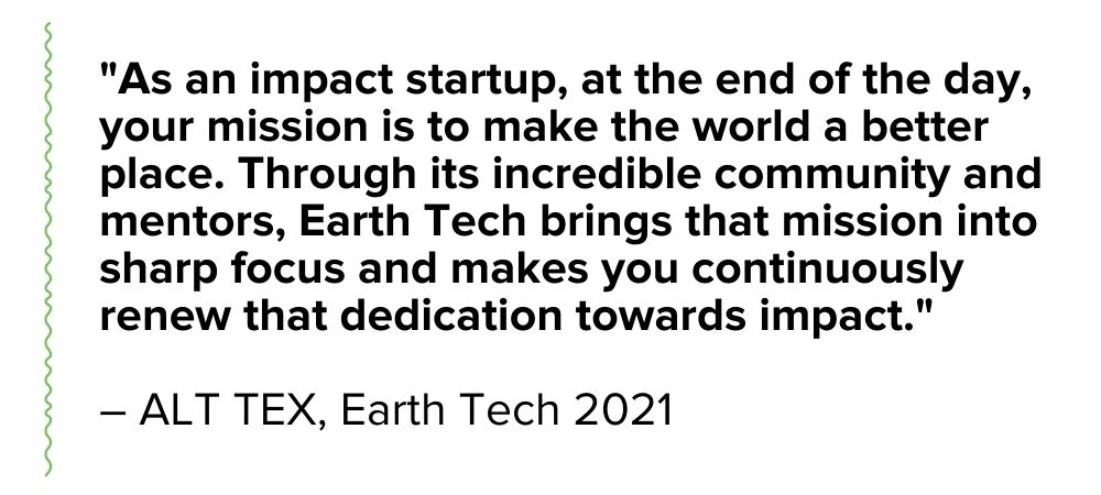 """Testimonial from ALT TEX, a 2021 Earth Tech-accelerated venture: """"As an impact startup, at the end of the day, your mission is to make the world a better place. Through its incredible community and mentors, Earth Tech brings that mission into sharp focus and makes you continuously renew that dedication towards impact."""""""