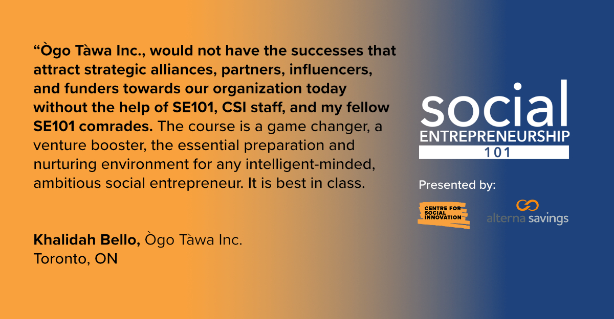 """Social Entrepreneurship 101 testimonial from Khalidah Bello of Ogo Tawa Inc.: """"Ògo Tàwa Inc., would not have the successes that attract strategic alliances, partners, influencers, and funders towards our organization today without the help of Social Entrepreneurship 101, CSI staff, and my fellow Social Entrepreneurship 101 comrades. The Social Entrepreneurship 101 course is a game changer, a venture booster, the essential preparation and nurturing environment for any intelligent-minded, ambitious social entrepreneur. It is best in class."""""""