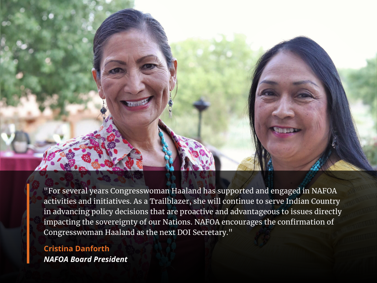 """""""For several years Congresswoman Haaland has supported and engaged in NAFOA activities and initiatives. As a Trailblazer, she will continue to serve Indian Country in advancing policy decisions that are proactive and advantageous to issues directly impacting the sovereignty of our Nations. NAFOA encourages the confirmation of Congresswoman Haaland as the next DOI Secretary."""""""