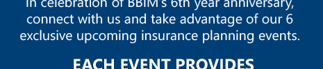 In celebration of BBIM's 6th year anniversary, connect with us and take advantage of our 6 exclusive upcoming insurance planning events.
