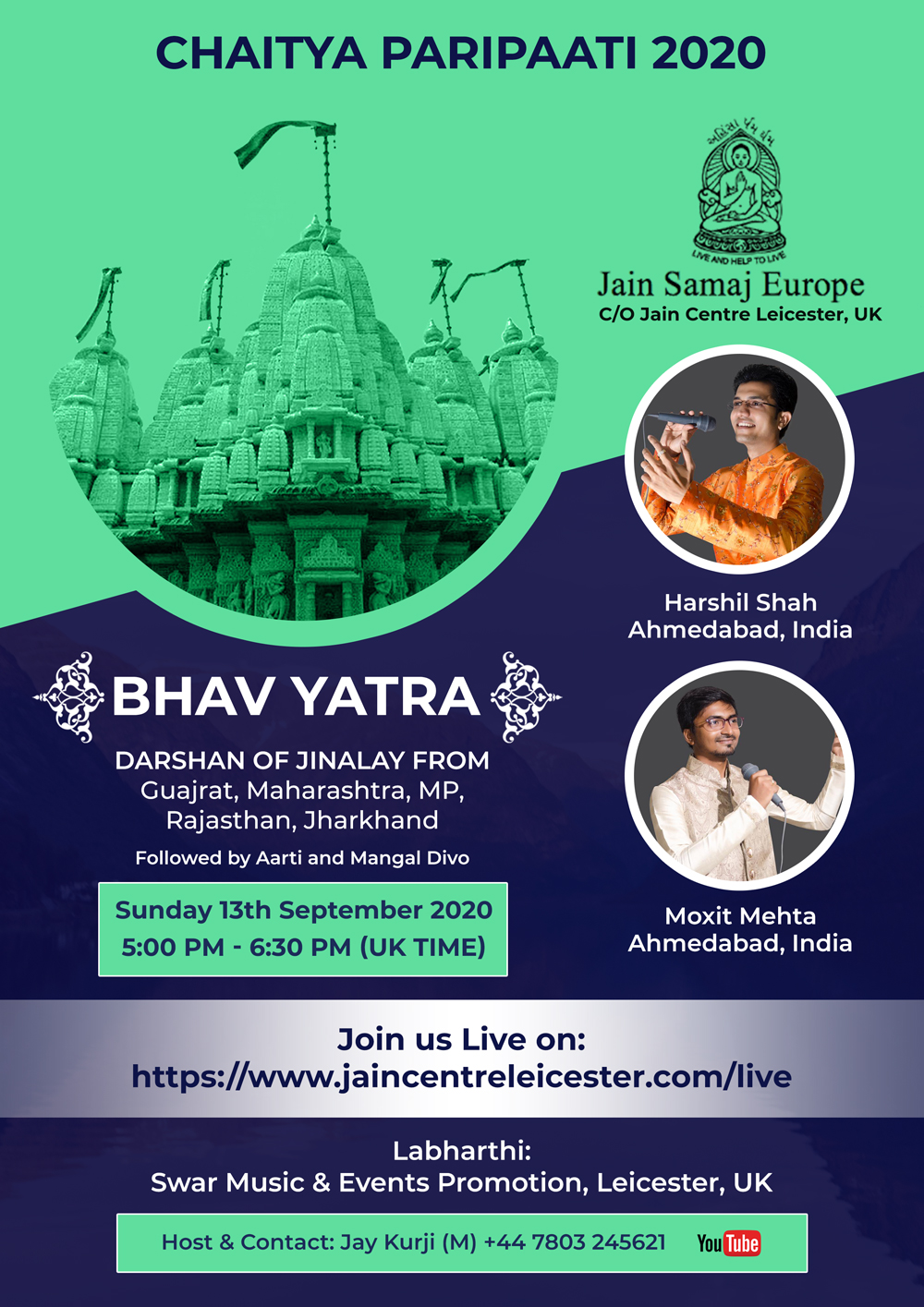 Chaitya Paripaati Sunday, 13th September 2020 By Harshil Shah & Moxit Mehta Ahmedabad Time: 5.00 PM (UK Time) YouTube Link: https://www.jaincentreleicester.com/live Duration: 1 hour 30 minutes