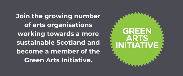 """Green Arts Initiative logo on a grey background with text reading """"Join the growing number of arts organisations working towards a more sustainable Scotland and become a member of the Green Arts Initiative""""."""