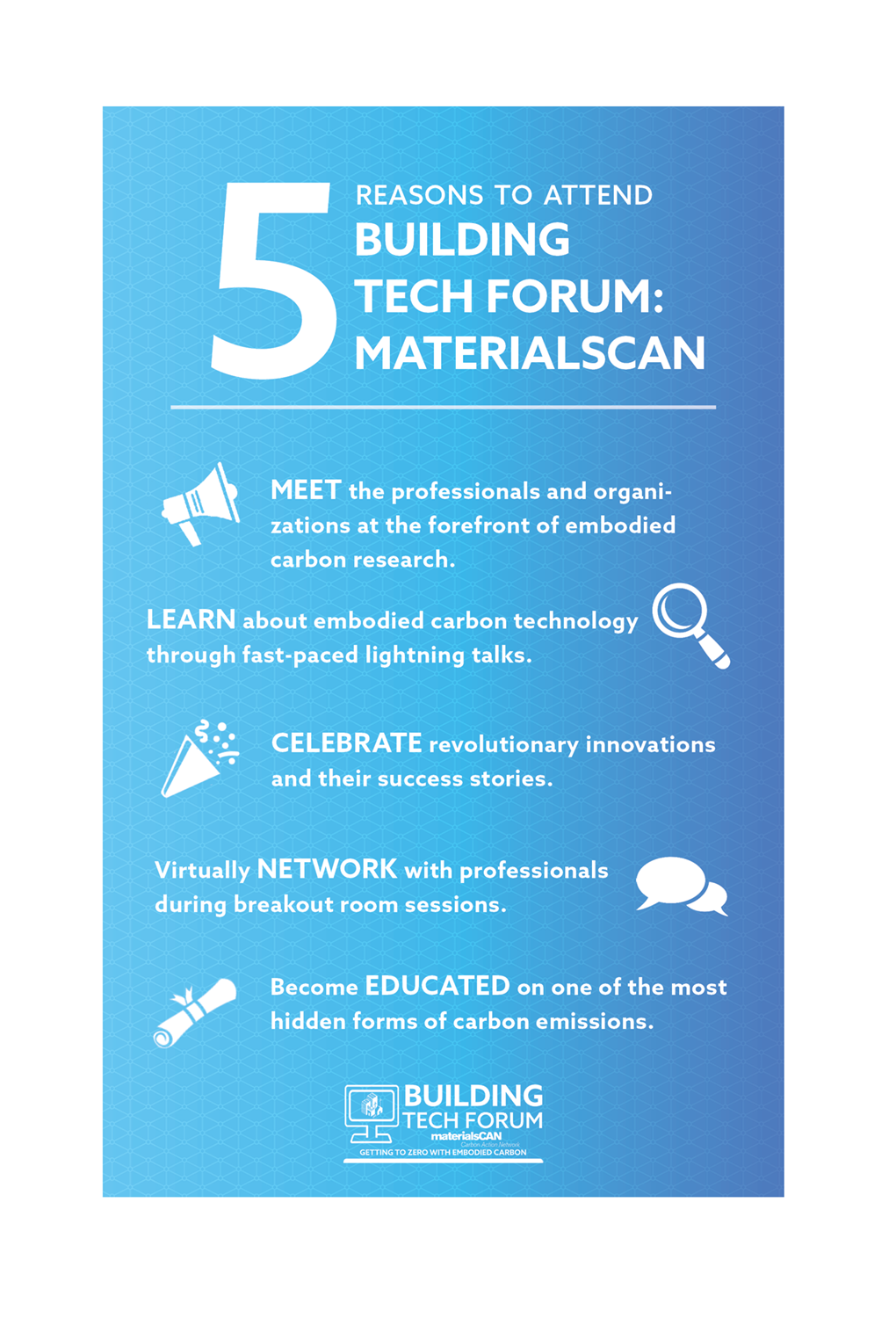 5 reasons to attend Building Tech Forum materialsCAN: 1) MEET the professionals and organizations at the forefront of embodied carbon research. 2) LEARN about embodied carbon technology through fast-paced lightning talks. 3) CELEBRATE revolutionary innovations and their success stories. 4) Virtually NETWORK with professionals during breakout room sessions. 5) Become EDUCATED on one of the most hidden forms of carbon emissions.