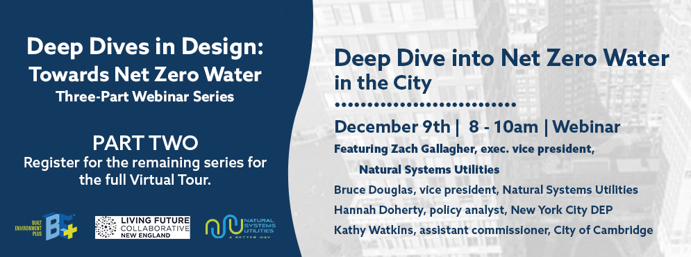 Graphic: Deep Dives in Design: Towards Net Zero Water. Three-Part Webinar Series. Part Two: Register for the remaining series for the full Virtual Tour. Sponsor Logos: Built Environment Plus, Living Future Collaborative New England, and Natural Systems Utilities. Deep Dive into Net Zero Water in the City is on December 9th, 8-10am, and is a webinar. Featuring speakers Zach Gallager, exec. Vice President of NSU, Bruce Douglas, Vice President at NSU, Hannah Doherty, policy analyst at New York City DEP, and Kathy Watkins, assistant commissioner and city engineer for the City of Cambridge.