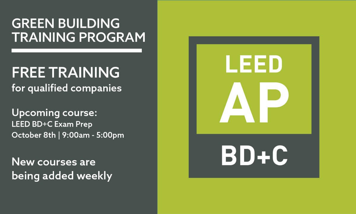 Green Building Training Program: free training for qualified companies. Upcoming courses include LEED BD+C Exam Prep, which is happening on Oct. 8th from 9:00am - 5:00pm. New courses are being added weekly.